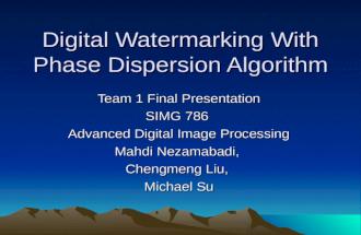 Digital Watermarking With Phase Dispersion Algorithm Team 1 Final Presentation SIMG 786 Advanced Digital Image Processing Mahdi Nezamabadi, Chengmeng Liu,