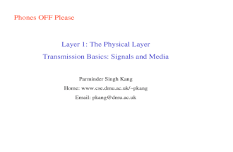 Phones OFF Please Layer 1: The Physical Layer Transmission Basics: Signals and Media Parminder Singh Kang Home:  pkang Email: pkang@dmu.ac.uk